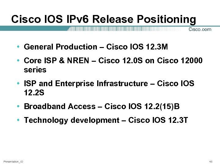 Cisco IOS IPv 6 Release Positioning • General Production – Cisco IOS 12. 3
