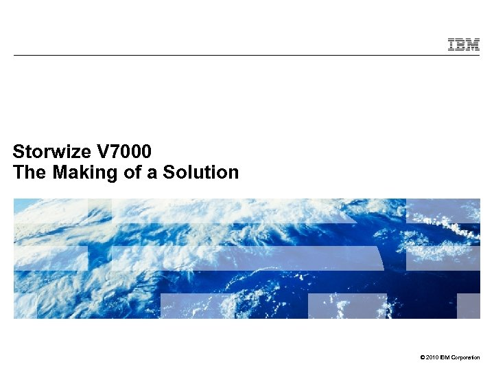 Storwize V 7000 The Making of a Solution © 2010 IBM Corporation