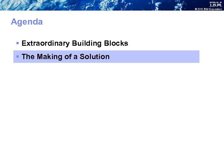 © 2010 IBM Corporation Agenda § Extraordinary Building Blocks § The Making of a