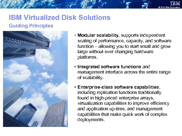 © 2010 IBM Corporation IBM Virtualized Disk Solutions Guiding Principles § Modular scalability, supports