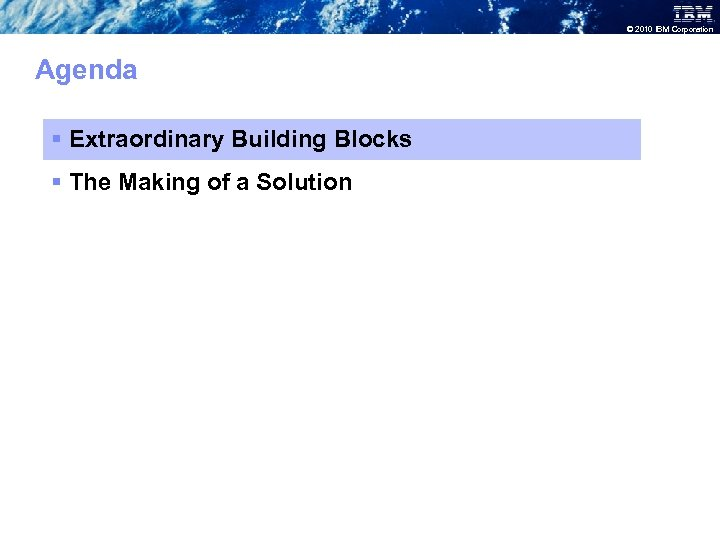 © 2010 IBM Corporation Agenda § Extraordinary Building Blocks § The Making of a