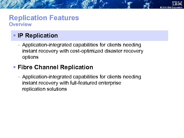 © 2010 IBM Corporation Replication Features Overview § IP Replication – Application-integrated capabilities for
