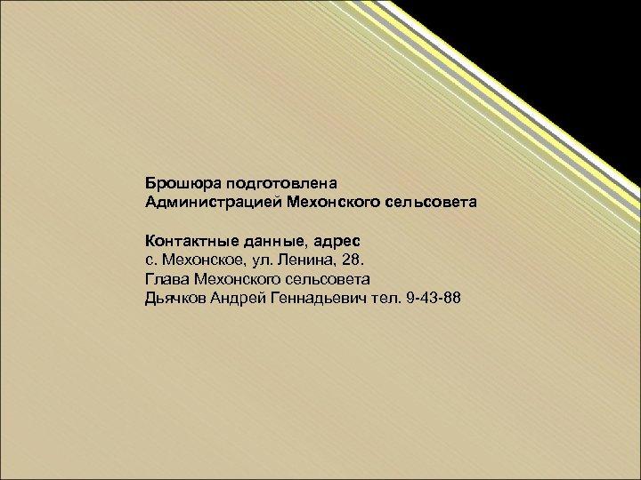 Брошюра подготовлена Администрацией Мехонского сельсовета Контактные данные, адрес с. Мехонское, ул. Ленина, 28. Глава
