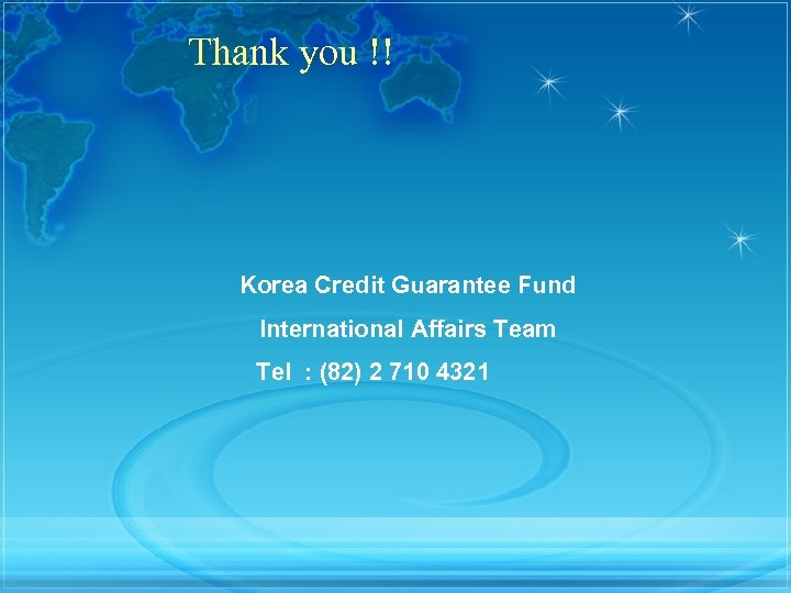 Thank you !! Korea Credit Guarantee Fund International Affairs Team Tel : (82) 2