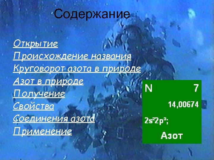 Содержание Открытие Происхождение названия Круговорот азота в природе Азот в природе Получение Свойства Соединения