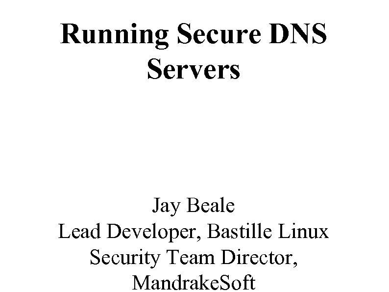 Running Secure DNS Servers Jay Beale Lead Developer, Bastille Linux Security Team Director, Mandrake.
