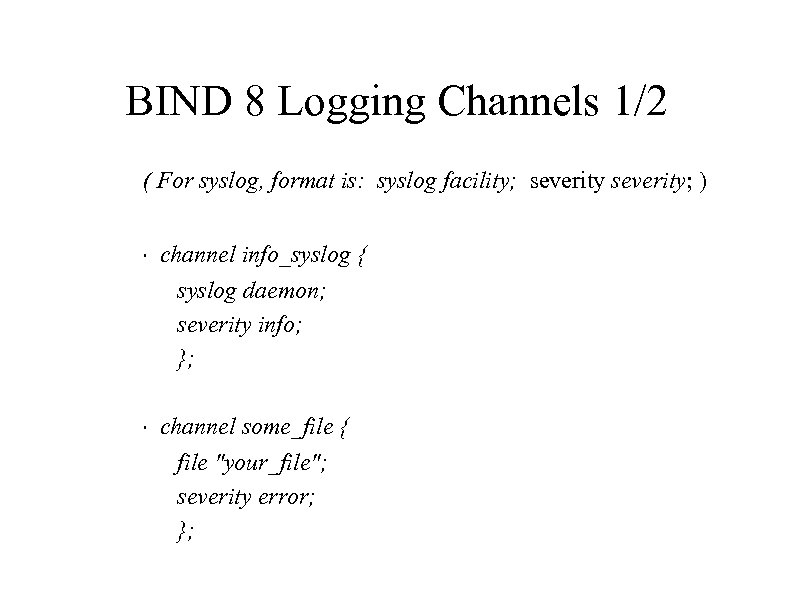 BIND 8 Logging Channels 1/2 ( For syslog, format is: syslog facility; severity; )