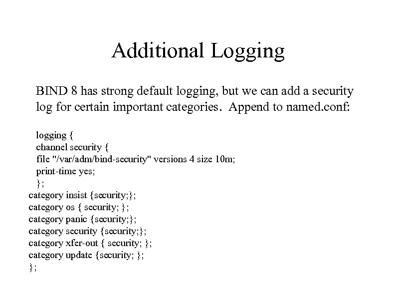 Additional Logging BIND 8 has strong default logging, but we can add a security
