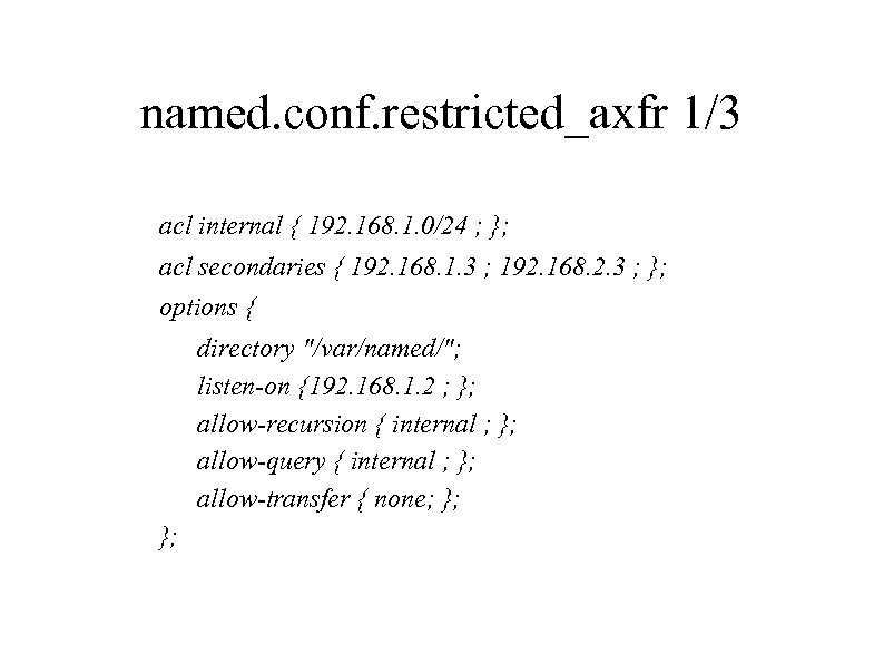 named. conf. restricted_axfr 1/3 acl internal { 192. 168. 1. 0/24 ; }; acl