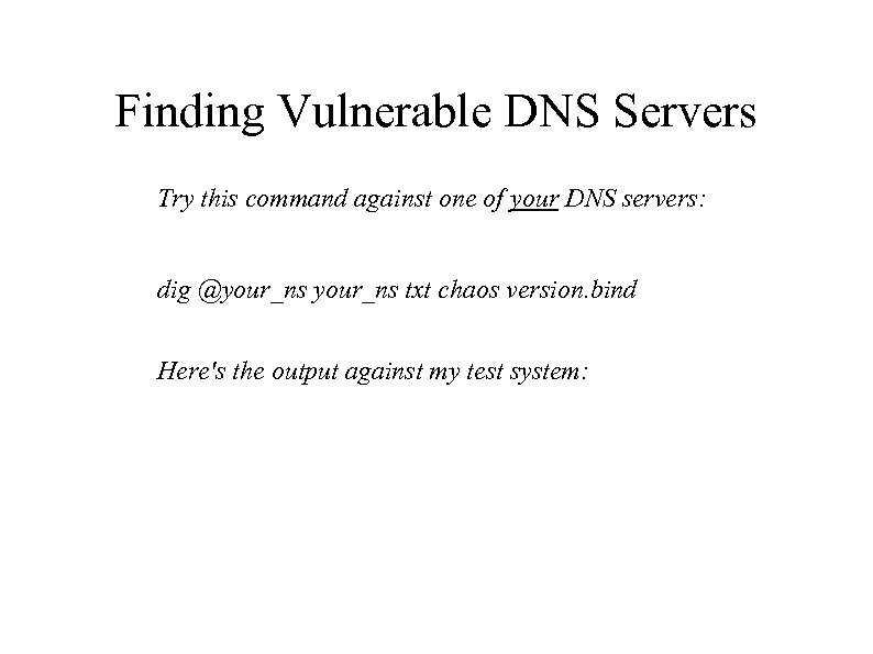 Finding Vulnerable DNS Servers Try this command against one of your DNS servers: dig