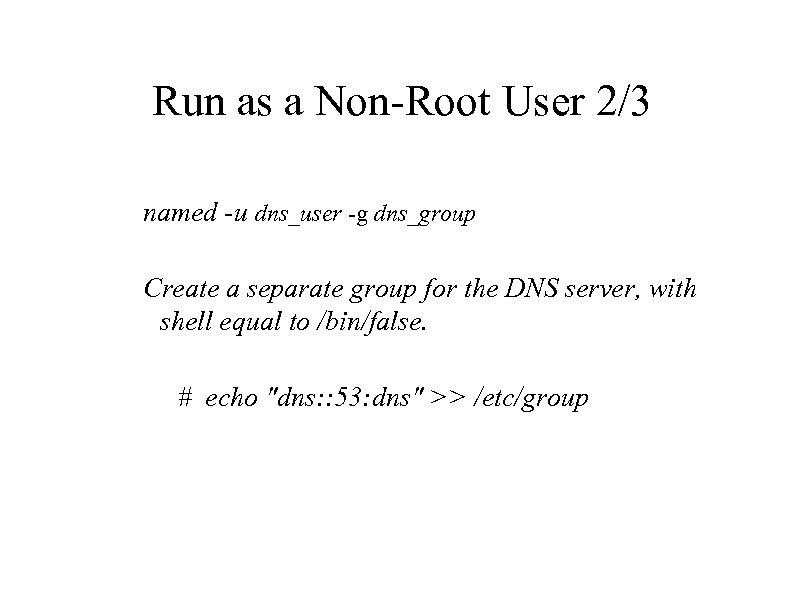 Run as a Non-Root User 2/3 named -u dns_user -g dns_group Create a separate