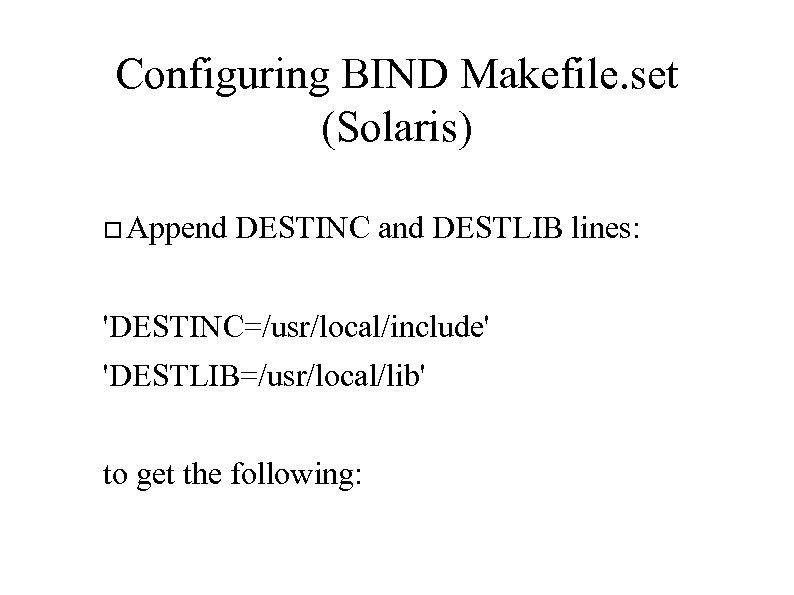 Configuring BIND Makefile. set (Solaris) Append DESTINC and DESTLIB lines: 'DESTINC=/usr/local/include' 'DESTLIB=/usr/local/lib' to get