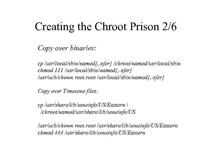Creating the Chroot Prison 2/6 Copy over binaries: cp /usr/local/sbin/named{, -xfer} /chroot/named/usr/local/sbin chmod 111