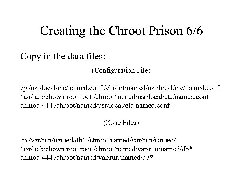 Creating the Chroot Prison 6/6 Copy in the data files: (Configuration File) cp /usr/local/etc/named.