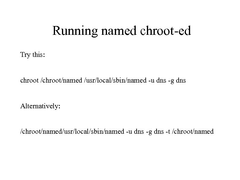 Running named chroot-ed Try this: chroot /chroot/named /usr/local/sbin/named -u dns -g dns Alternatively: /chroot/named/usr/local/sbin/named
