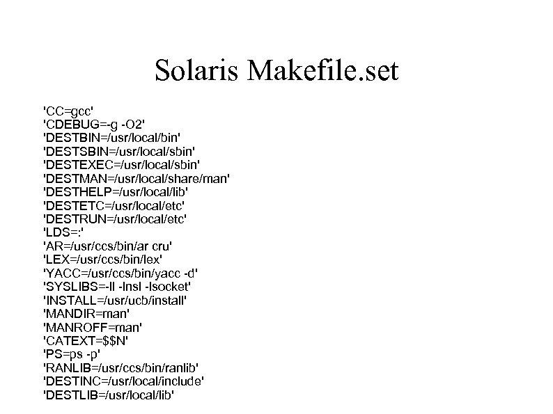 Solaris Makefile. set 'CC=gcc' 'CDEBUG=-g -O 2' 'DESTBIN=/usr/local/bin' 'DESTSBIN=/usr/local/sbin' 'DESTEXEC=/usr/local/sbin' 'DESTMAN=/usr/local/share/man' 'DESTHELP=/usr/local/lib' 'DESTETC=/usr/local/etc' 'DESTRUN=/usr/local/etc'