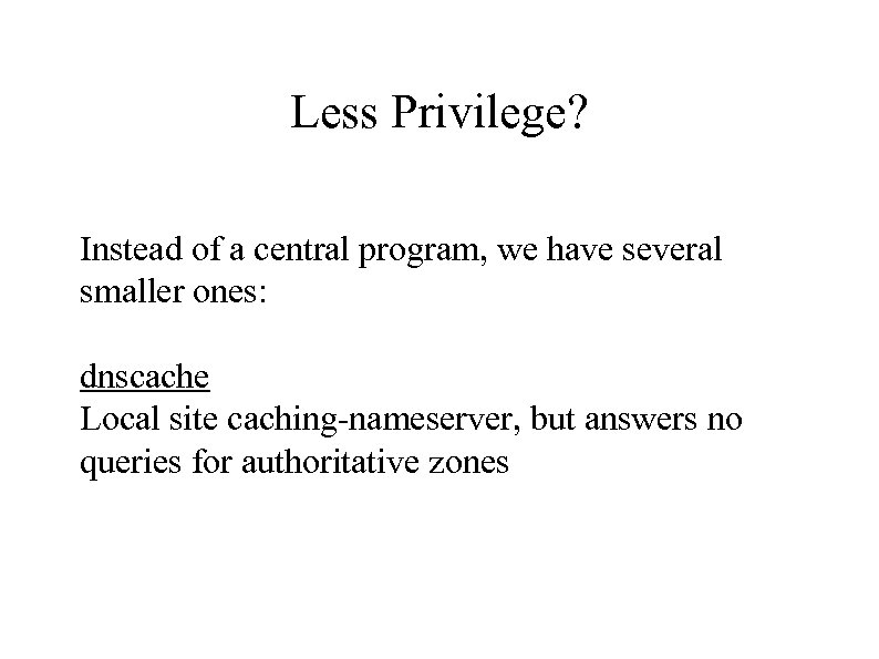 Less Privilege? Instead of a central program, we have several smaller ones: dnscache Local