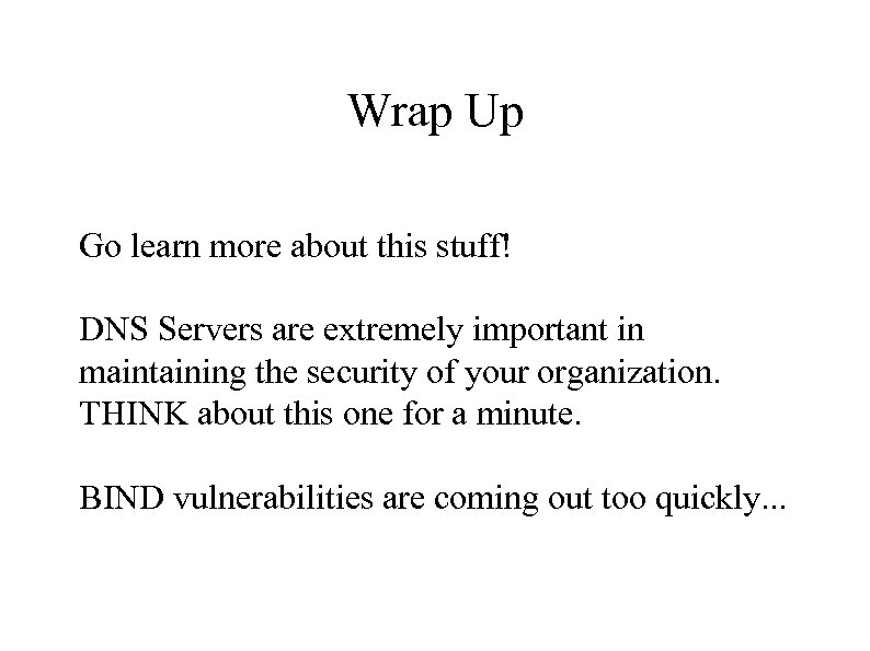 Wrap Up Go learn more about this stuff! DNS Servers are extremely important in
