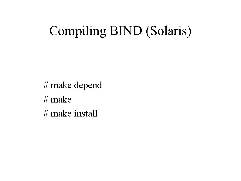 Compiling BIND (Solaris) # make depend # make install