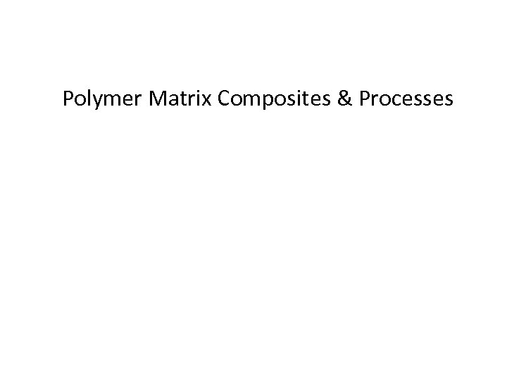 Polymer Matrix Composites & Processes