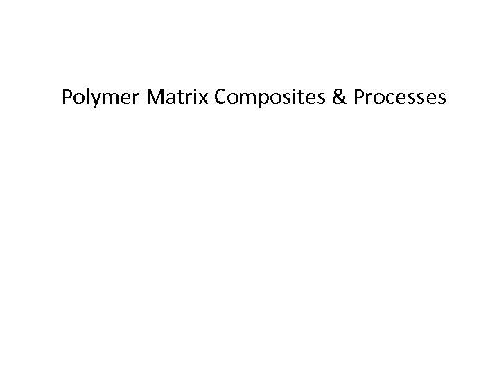 Polymer Matrix Composites & Processes