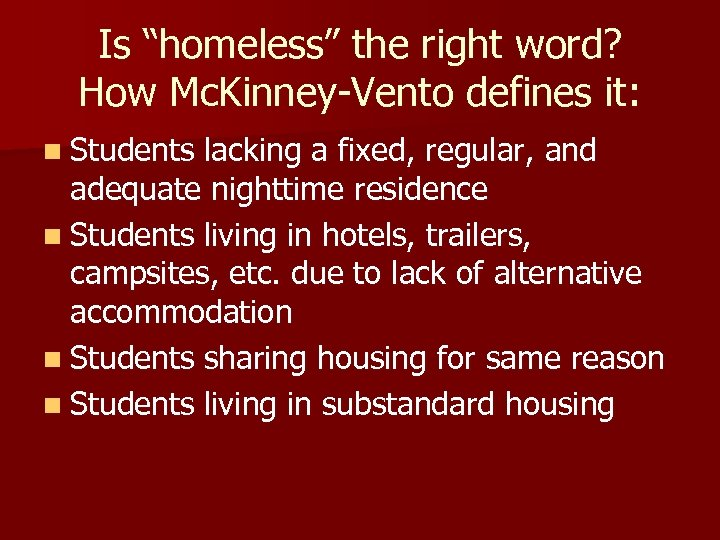 """Is """"homeless"""" the right word? How Mc. Kinney-Vento defines it: n Students lacking a"""
