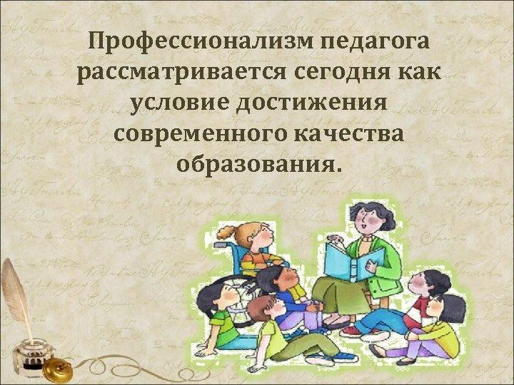 Профессионализм педагога рассматривается сегодня как условие достижения современного качества образования.