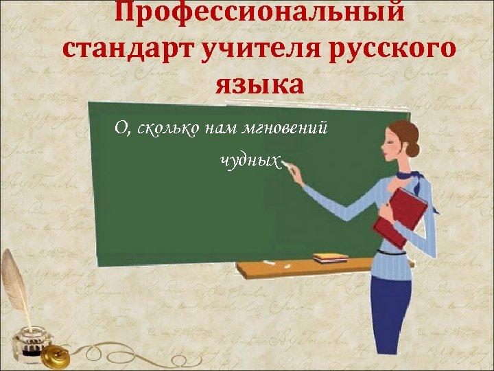 Профессиональный стандарт учителя русского языка О, сколько нам мгновений чудных