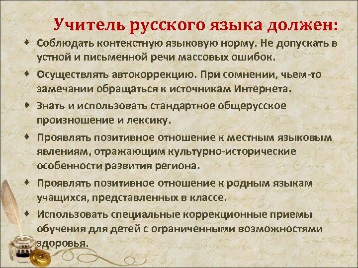 Учитель русского языка должен: · Соблюдать контекстную языковую норму. Не допускать в устной и