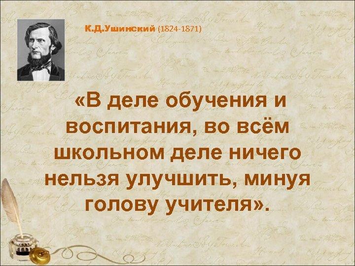 К. Д. Ушинский (1824 -1871) «В деле обучения и воспитания, во всём школьном деле