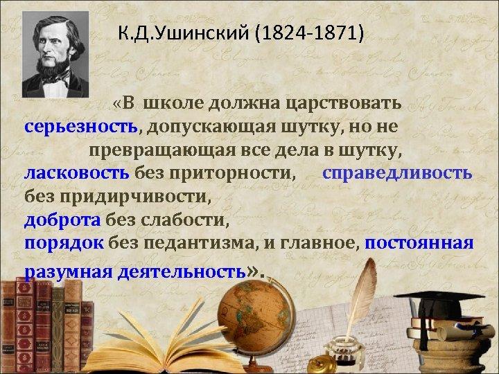 К. Д. Ушинский (1824 -1871) «В школе должна царствовать серьезность, допускающая шутку, но не