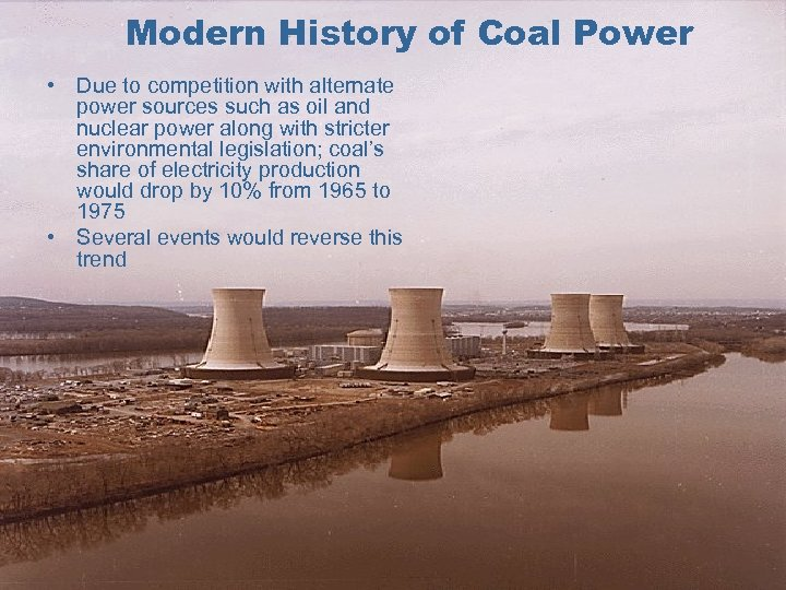 Modern History of Coal Power • Due to competition with alternate power sources such