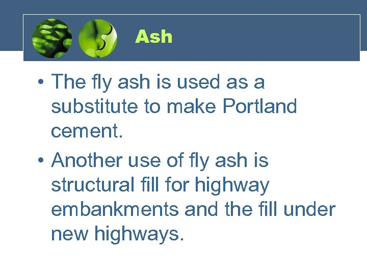 Ash • The fly ash is used as a substitute to make Portland cement.