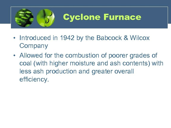 Cyclone Furnace • Introduced in 1942 by the Babcock & Wilcox Company • Allowed