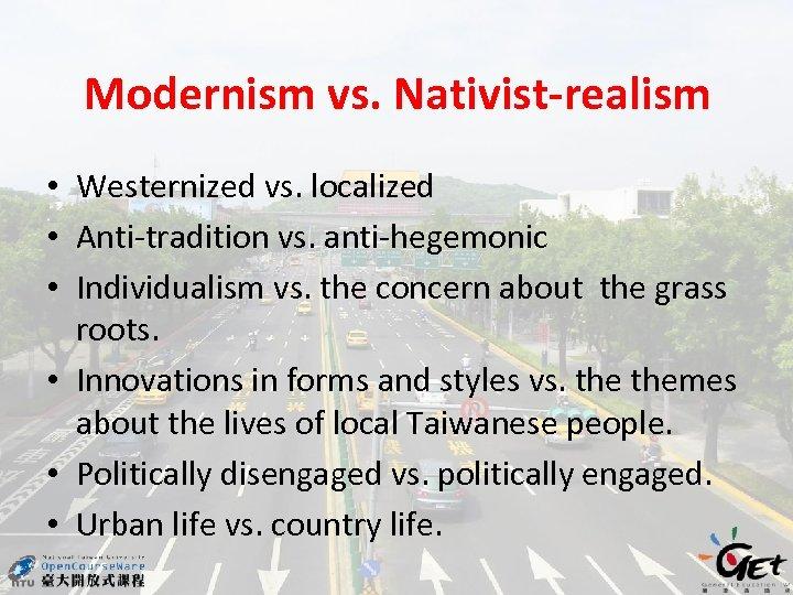 Modernism vs. Nativist-realism • Westernized vs. localized • Anti-tradition vs. anti-hegemonic • Individualism vs.