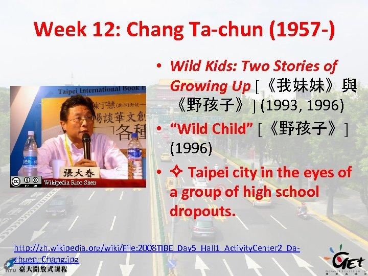Week 12: Chang Ta-chun (1957 -) Wikipedia Rico Shen • Wild Kids: Two Stories