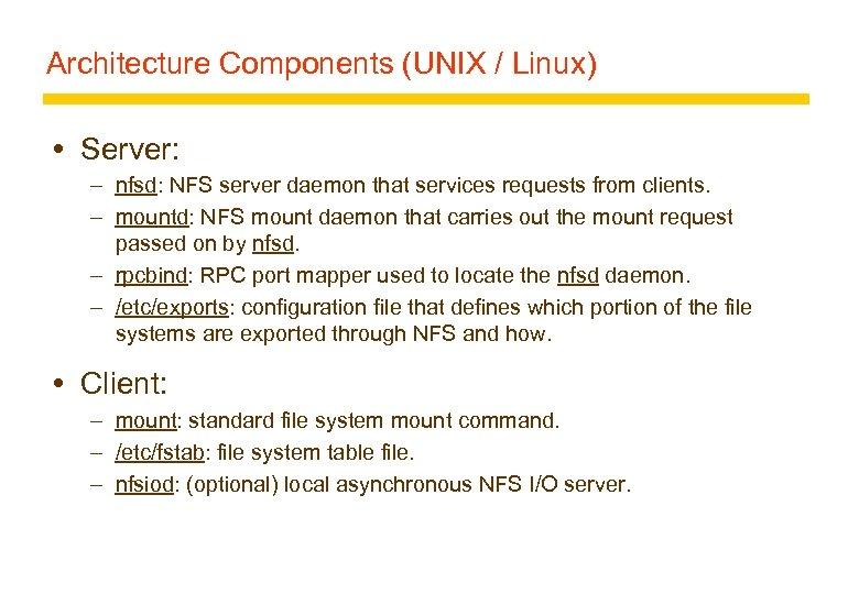 Architecture Components (UNIX / Linux) Server: – nfsd: NFS server daemon that services requests