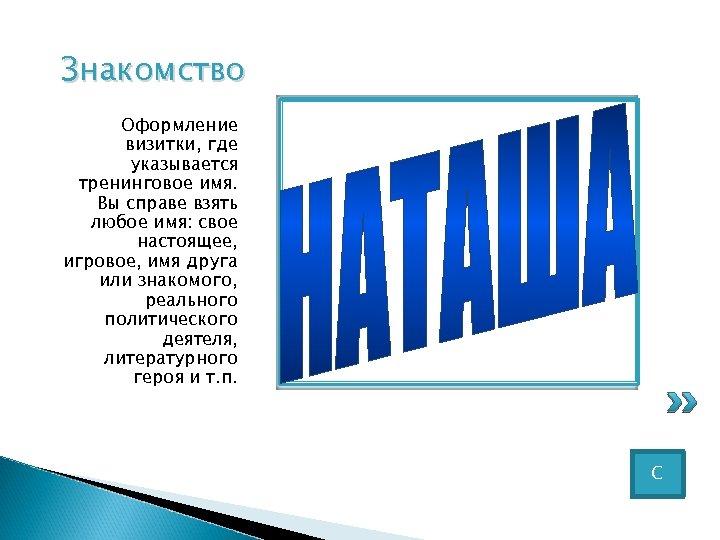 Знакомство Оформление визитки, где указывается тренинговое имя. Вы справе взять любое имя: свое настоящее,