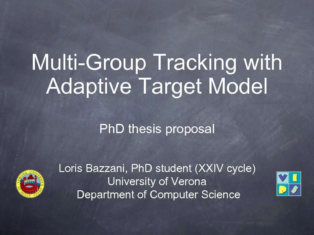 Multi-Group Tracking with Adaptive Target Model Ph. D thesis proposal Loris Bazzani, Ph. D