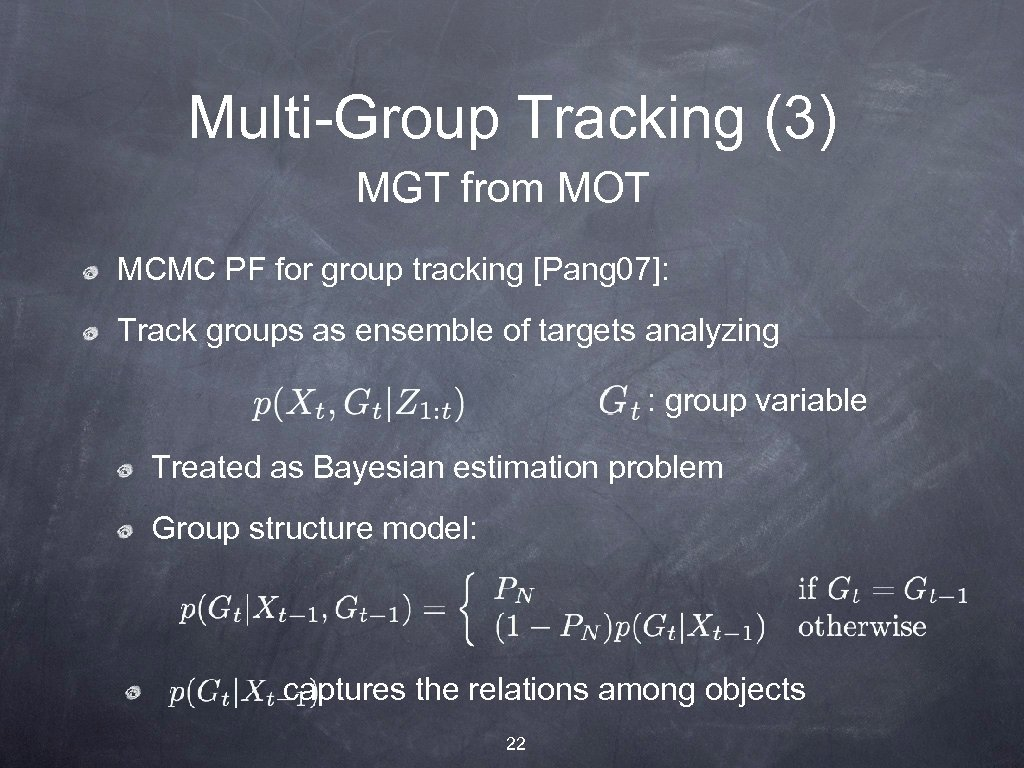 Multi-Group Tracking (3) MGT from MOT MCMC PF for group tracking [Pang 07]: Track