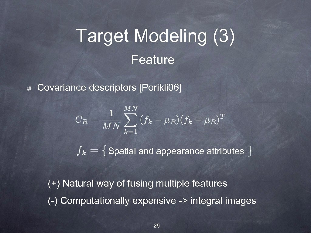 Target Modeling (3) Feature Covariance descriptors [Porikli 06] Spatial and appearance attributes (+) Natural