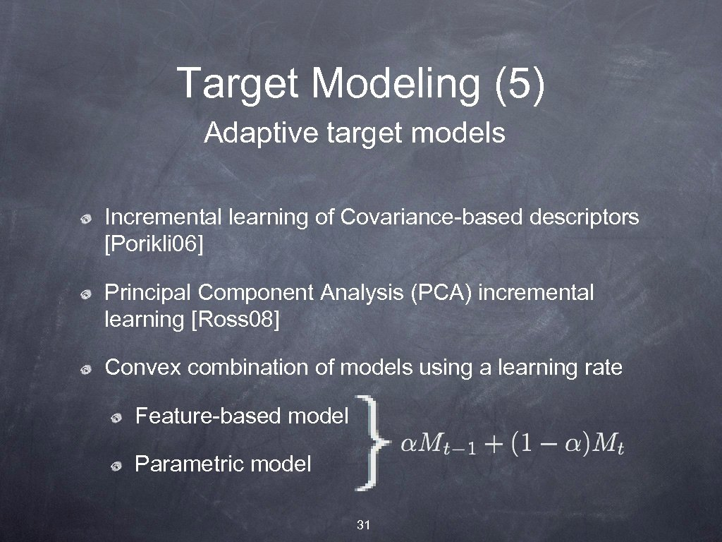 Target Modeling (5) Adaptive target models Incremental learning of Covariance-based descriptors [Porikli 06] Principal