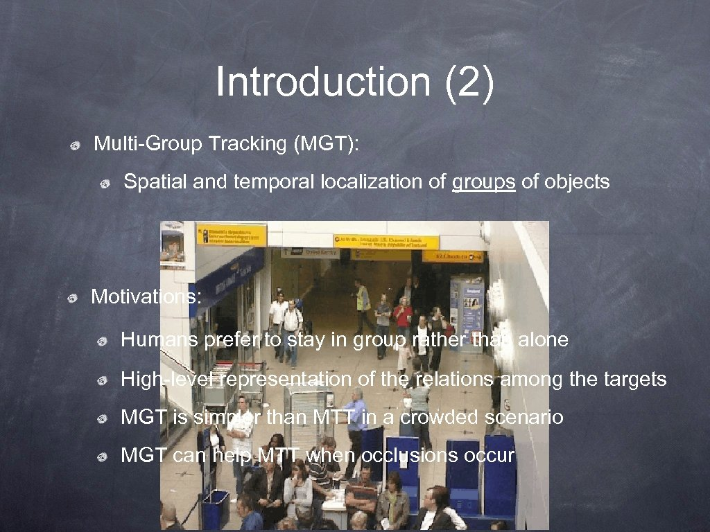 Introduction (2) Multi-Group Tracking (MGT): Spatial and temporal localization of groups of objects Motivations: