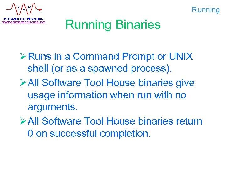Running www. softwaretoolhouse. com Running Binaries Ø Runs in a Command Prompt or UNIX