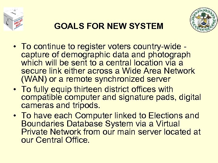 GOALS FOR NEW SYSTEM • To continue to register voters country-wide capture of demographic