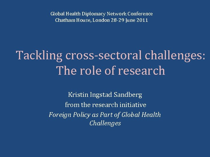 Global Health Diplomacy Network Conference Chatham House, London 28 -29 June 2011 Tackling cross-sectoral