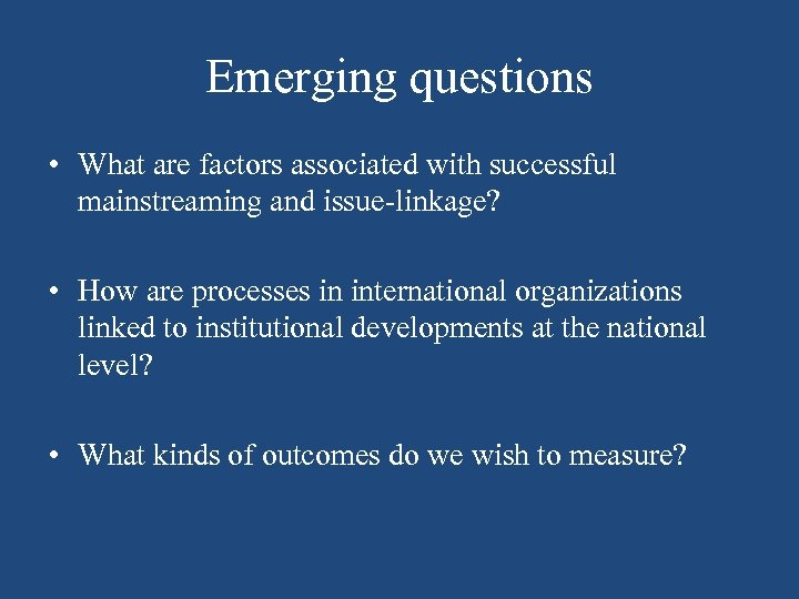 Emerging questions • What are factors associated with successful mainstreaming and issue-linkage? • How