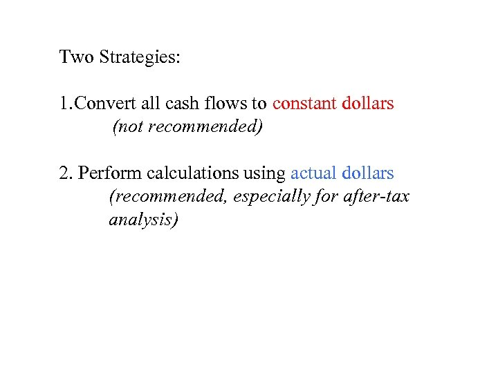 Two Strategies: 1. Convert all cash flows to constant dollars (not recommended) 2. Perform