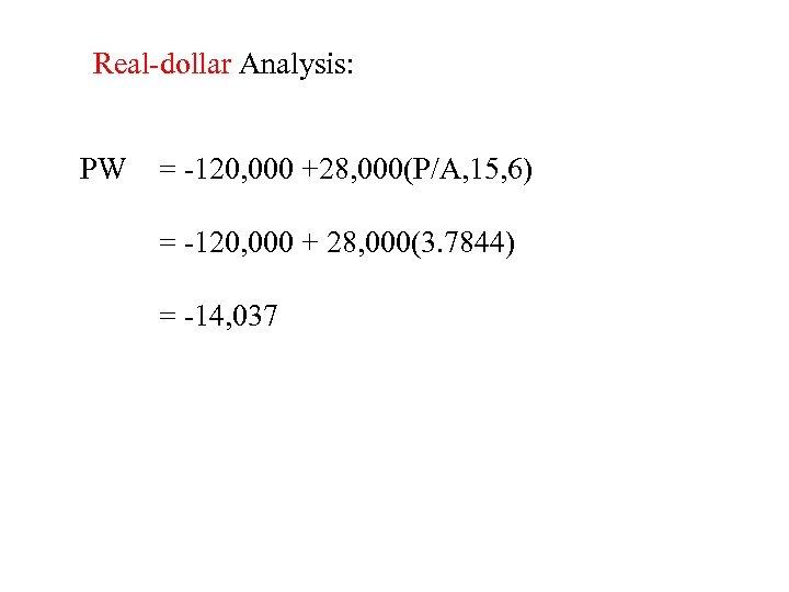 Real-dollar Analysis: PW = -120, 000 +28, 000(P/A, 15, 6) = -120, 000 +