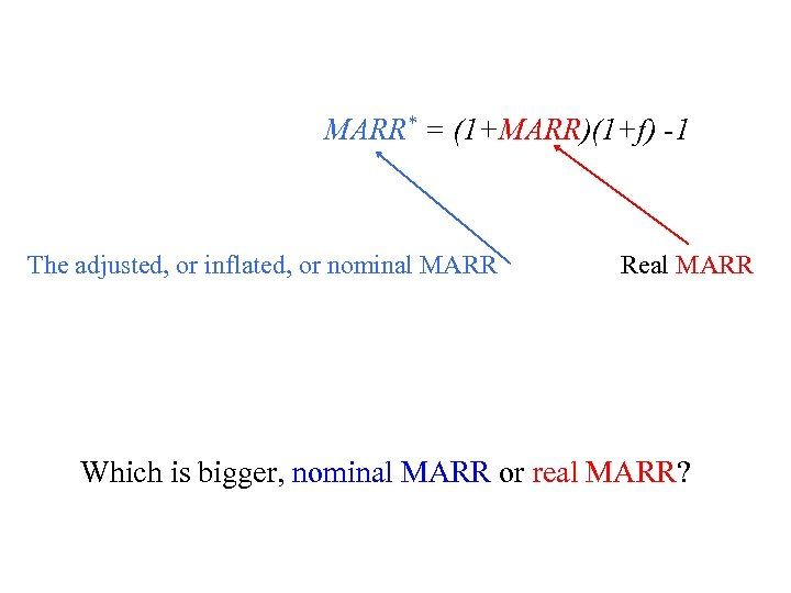 MARR* = (1+MARR)(1+f) -1 The adjusted, or inflated, or nominal MARR Real MARR Which
